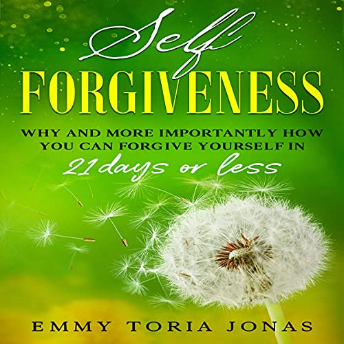 Self Forgiveness: Why and More Importantly How You Can Forgive Yourself in 21 Days or Less cover art