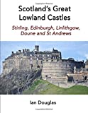 Scotland's Great Lowland Castles: Stirling, Edinburgh, Linlithgow, Doune and St Andrews (Scottish History)