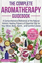 The Complete Aromatherapy Guidebook: A Comprehensive Reference of the Holistic Natural Healing Powers of Essential Oils for the Mind, Body, Spirit...and Comfort Zones (Essential oils reference guide)