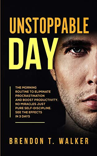 Unstoppable Day: The Morning Routine to Eliminate Procrastination and Boost Productivity. No Miracles Just Pure Self-Discipline. See the Effects in 3 Days