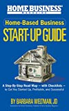 Home-Based Business Start-Up Guide: A Step-By-Step Road Map – with Checklists – to Get You Started-Up, Profitable, and Successful