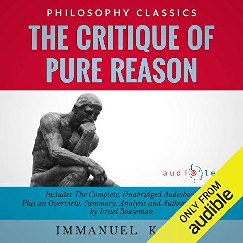 The Critique of Pure Reason by Immanuel Kant: The Complete Work Plus an Overview, Chapter by Chapter Summary and Author Biography!
