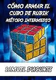 CÓMO ARMAR EL CUBO DE RUBIK: MÉTODO INTERMEDIO / INCLUYE ALGORITMOS PARA RESOLVER CADA CASO POSIBLE / CONTIENE IMÁGENES (CÓMO ARMAR EL CUBO DE RUBIK 3X3X3 -INTERMEDIO- nº 2)