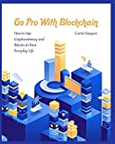 Go Pro With Blockchain: How to Use Cryptocurrency and Bitcoin in Your Everyday Life