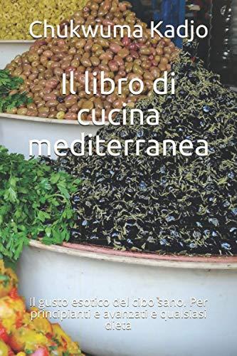 Il libro di cucina mediterranea: Il gusto esotico del cibo sano. Per principianti e avanzati e qualsiasi dieta