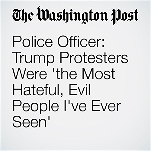 Police Officer: Trump Protesters Were 'the Most Hateful, Evil People I've Ever Seen' cover art