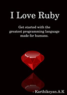 I Love Ruby: Get started with the greatest programming language made for humans.