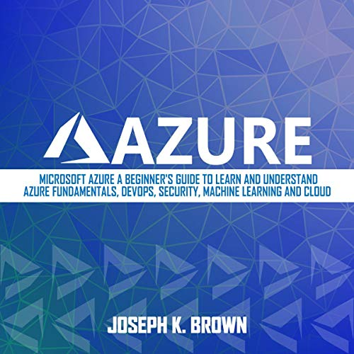 Azure: Microsoft Azure: A Beginner\'s Guide to Learn and Understand Azure Fundamentals, DevOps, Security, Machine Learning and Cloud