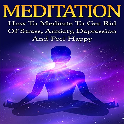 Meditation: How to Meditate to Get Rid of Stress, Anxiety, Depression and Feel Happy audiobook cover art