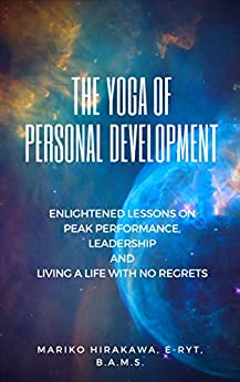 The Yoga of Personal Development: Enlightened Lessons on Peak Performance, Leadership and Living A Life of No Regrets by [Mariko Hirakawa]