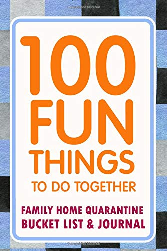 100 Fun Things To Do Together: Family Home Quarantine Bucket List & Journal to brainstorm and record activities to you can do at home with your kids during the long days and weeks of isolation