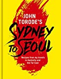 John Torode s Sydney to Seoul: Recipes from my travels in Australia and the Far East
