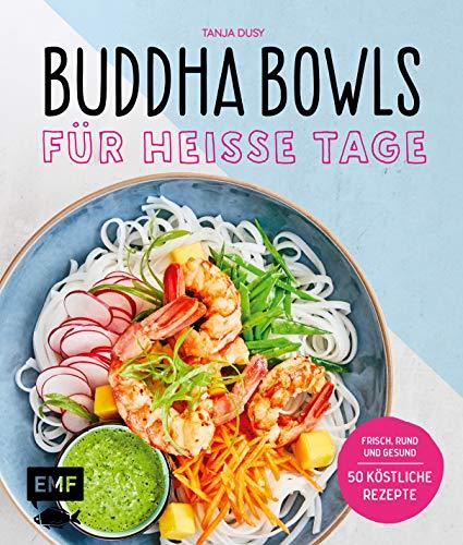 Buddha Bowls für heiße Tage: Frisch, rund und gesund: 50 köstliche Rezepte
