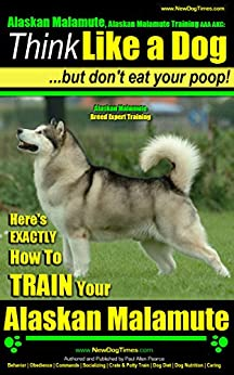 Alaskan Malamute, Alaskan Malamute Training AAA AKC: Think Like a Dog, but Don't Eat Your Poop! | Alaskan Malamute Breed Expert Training |: Here's EXACTLY How To Train Your Alaskan Malamute by [Paul Allen Pearce]