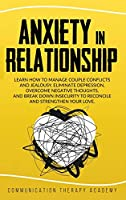 Anxiety in Relationship: Learn How To Manage Couple Conflicts And Jealousy. Eliminate Depression, Overcome Negative Thoughts, And Break Down Insecurity To Reconcile And Strengthen Your Love.