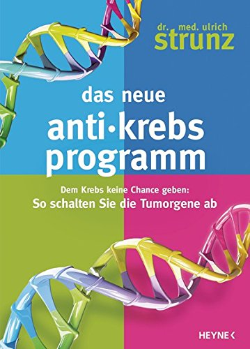 Das neue Anti-Krebs-Programm: Dem Krebs keine Chance geben: So schalten Sie die Tumor-Gene ab