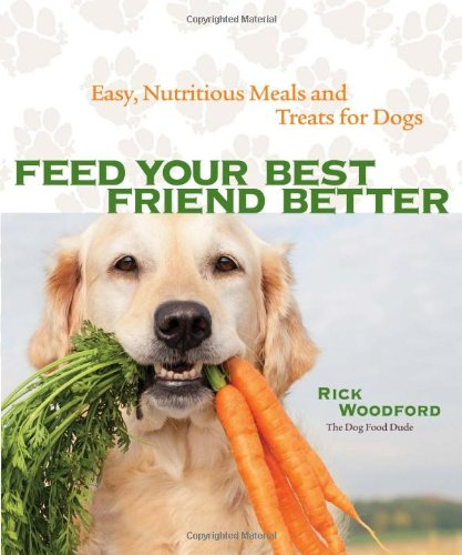 Feed Your Best Friend Better: Easy  Nutritious Meals and Treats for Dogs