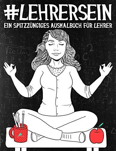 Lehrer Sein: Ein Spitzzüngiges Ausmalbuch für Lehrer