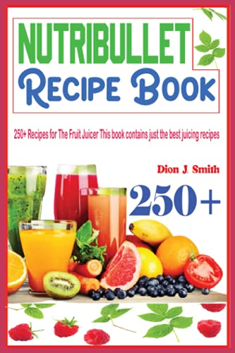 Nutribullet Recipe Book: 250+ Recipes for The Fruit Juicer This book contains just the best juicing recipes