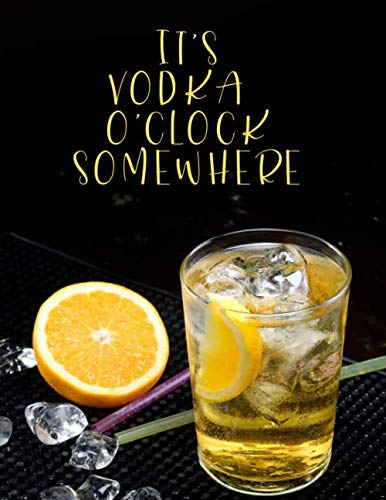 It's Vodka O'clock Somewhere: Blank Mixed Drinks and Cocktail Recipe Book, Mixology Notebook Journal Record To Write, Fill In, Organize & Reference ... (Bartending Recipe Collection Book, Band 36)