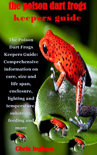 THE POISON DART FROGS KEEPERS GUIDE: The Poison Dart Frogs Keepers Guide: Comprehensive information on care, size and life span, enclosure, lighting and ... feeding and more (English Edition)
