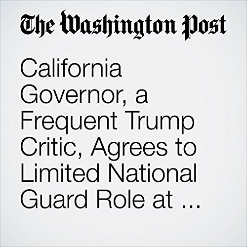 California Governor, a Frequent Trump Critic, Agrees to Limited National Guard Role at Mexico Border copertina