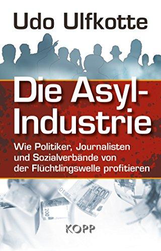 Die Asyl-Industrie: Wie Politiker, Journalisten und Sozialverbände von der Flüchtlingswelle profitieren