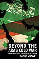Beyond the Arab Cold War: The International History of the Yemen Civil War, 1962-68 (Oxford Studies in International History)