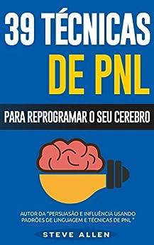 PNL - 39 técnicas, padrões e estratégias de PNL para mudar a sua vida e de outros: 39 técnicas básicas e avançadas de Programação Neurolinguística para reprogramar o seu cérebro. por [Steve Allen]