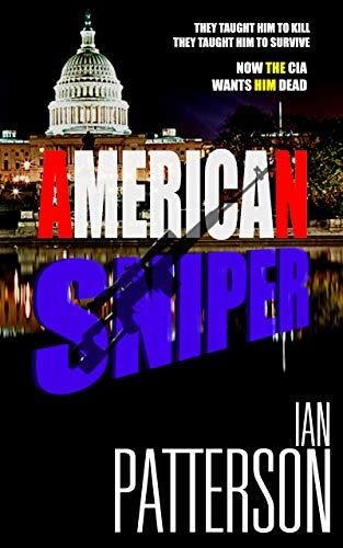 AMERICAN SNIPER: THEY TAUGHT HIM TO KILL. THEY TAUGHT HIM TO SURVIVE. NOW THE CIA WANTS HIM DEAD! (AMERICAN SNIPER Political Action Thriller Book 1) by [Ian Patterson]