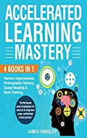Accelerated Learning Mastery: : 4 Books in 1: Memory improvement, Photographic Memory, Speed Reading and Brain Training. Techniques and Strategies to unlock and improve your unlimited mind power!