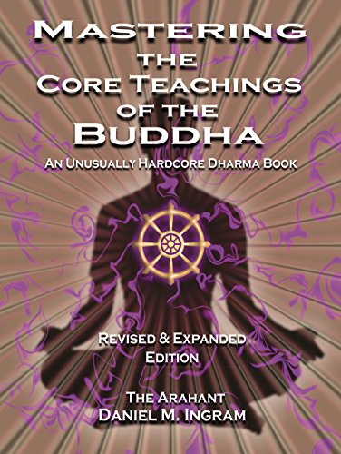 Mastering the Core Teachings of the Buddha: An Unusually Hardcore Dharma Book (English Edition)