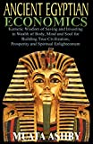 ANCIENT EGYPTIAN ECONOMICS Kemetic Wisdom of Saving and Investing in Wealth of Body, Mind, and Soul for Building True Civilization, Prosperity and Spiritual Enlightenment