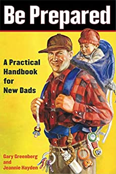 Be Prepared: A Practical Handbook for New Dads by [Gary Greenberg, Jeannie Hayden]