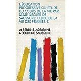 L'éducation progressive ou étude du cours de la vie par M.me Necker de Saussure: Etude de la vie des femmes. 3 (French Edition)