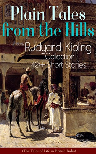 Plain Tales from the Hills: Rudyard Kipling Collection - 40+ Short Stories (The Tales of Life in British India): In the Pride of His Youth, Tods' Amendment, ... Gate of a Hundred Sorrows… (English Edition)