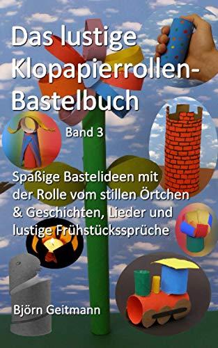 Das lustige Klopapierrollen- Bastelbuch: Spaßige Bastelideen mit der Rolle vom stillen Örtchen & Geschichten, Lieder und lustige Frühstückssprüche