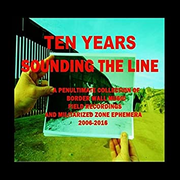Ten Years Sounding the Line: A Penultimate Collection of Border Wall Music, Field Recordings and Militarized Zone Ephemera (2006-2016)