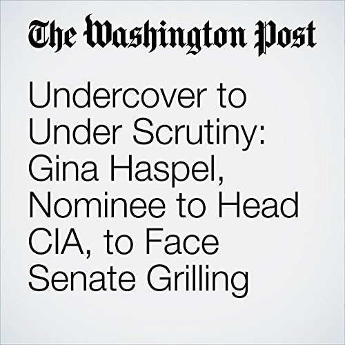 Undercover to Under Scrutiny: Gina Haspel, Nominee to Head CIA, to Face Senate Grilling copertina