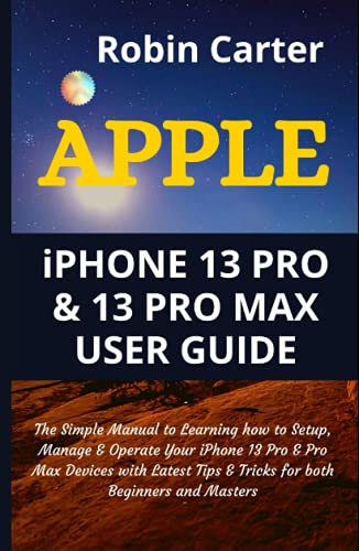 APPLE iPHONE 13 PRO & 13 PRO MAX USER GUIDE: The Simple Manual to Learning how to Setup, Manage & Operate Your iPhone 13 Pro & Pro Max Devices with Latest Tips & Tricks for both Beginners and Masters