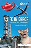 A Life in Error: From Little Slips to Big Disasters. by James Reason - James Reason
