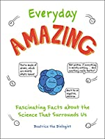 Everyday Amazing: Fascinating Facts about the Science That Surrounds Us