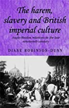 The Harem, Slavery and British Imperial Culture: Anglo-Muslim Relations in the Late Nineteenth Century (Studies in Imperialism)