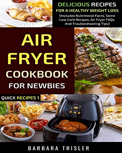 Air Fryer Cookbook For Newbies: Delicious Recipes For A Healthy Weight Loss (Includes Nutritional Facts, Some Low Carb Recipes, Air Fryer FAQs And Troubleshooting Tips) (Quick Recipes 1)