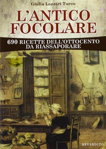 L'antico focolare. 690 ricette dell'Ottocento da riassaporare