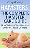 Hamsters : The Complete Hamster Care Guide How To Make Your Hamster Live For 7 Years Or More (English Edition)