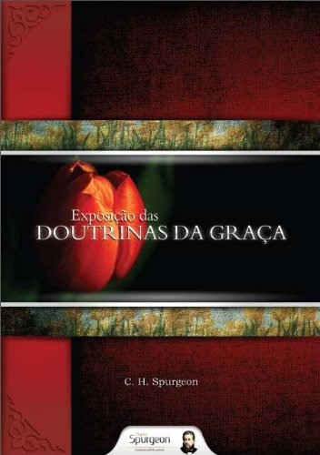 Exposição das Doutrinas da Graça por [Charles Haddon Spurgeon, Projeto Spurgeon]