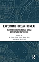 Exporting Urban Korea?: Reconsidering the Korean Urban Development Experience (Routledge Advances in Korean Studies)