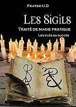 Les Sigils - Traité de magie pratique: Les clés du succès de Frater U.D