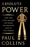 Absolute Power: How the Pope Became the Most Influential Man in the World - Paul Collins